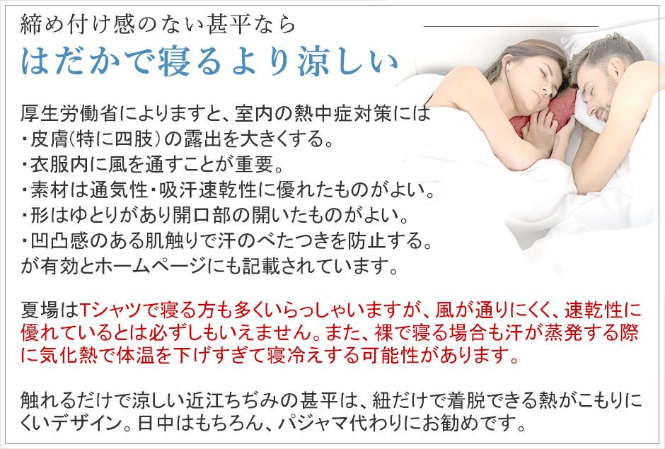 締め付け感のないパジャマならはだかで寝るより涼しい。厚生労働省によりますと、室内の熱中症対策には皮膚(特に四肢)の露出を大きくする、衣服内に風を通すことが重要、素材は通気性・吸湿速乾性に優れたものがよい、形はゆとりがあり開口部の開いたものがよい、凸凹感のある肌触りで汗のべたつきを防止する。が有効とホームページにも記載されちます。夏場はTシャツで寝る方も多くいらっしゃいますが、風が通りにくく速乾性に優れているとは必ずしもいえません。また、裸で寝る場合も汗が蒸発する際に気化熱で体温を下げすぎて寝冷えする可能性があります。
