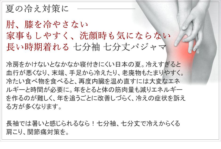 夏の冷え対策に肘膝を冷やさない家事もしやすく洗顔時も気にならない長い時期着れる七分袖七分丈パジャマ、冷房をかけないとなかなか寝付きにくい日本の夏。冷えすぎると血行が悪くなり、末端、手足から冷えたり、老廃物もたまりやすく。冷たい食べ物を食べると、再度内臓を温め直すには大変なエネルギーと時間が必要に。歳を追うごとに改善しづらく、冷えの症状を訴える方が多くなります。長袖では暑いと感じられるなら!七分袖、七分丈で冷えからくる肩こり、関節痛対策を