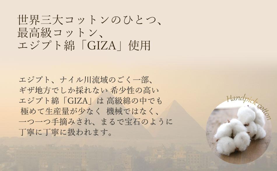 エジプト、ナイル川流域のごく一部、ギザ地方でしか採れない希少性の高いエジプト綿「GIZA」は、高級綿の中でも極めて生産量が少なく、機械ではなくひとつひとつ手摘みされ、まるで宝石のように丁寧に丁寧に扱われます